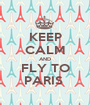 KEEP CALM AND FLY TO PARIS  - Personalised Poster A1 size
