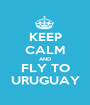 KEEP CALM AND FLY TO URUGUAY - Personalised Poster A1 size