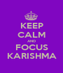 KEEP CALM AND FOCUS KARISHMA - Personalised Poster A1 size