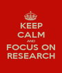 KEEP CALM AND FOCUS ON RESEARCH - Personalised Poster A1 size