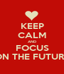 KEEP CALM AND FOCUS ON THE FUTURE - Personalised Poster A1 size
