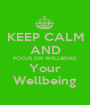 KEEP CALM AND FOCUS ON WELLBEING Your Wellbeing - Personalised Poster A1 size