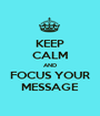 KEEP CALM AND FOCUS YOUR MESSAGE - Personalised Poster A1 size