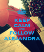 KEEP CALM AND FOLLOW ALEJANDRA - Personalised Poster A1 size