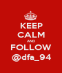 KEEP CALM AND FOLLOW @dfa_94 - Personalised Poster A1 size