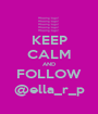 KEEP CALM AND FOLLOW @ella_r_p - Personalised Poster A1 size