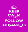 KEEP CALM and FOLLOW JJHyeNis_16 - Personalised Poster A1 size