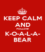 KEEP CALM AND FOLLOW K-O-A-L-A- BEAR - Personalised Poster A1 size