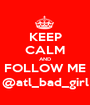 KEEP CALM AND FOLLOW ME @atl_bad_girl - Personalised Poster A1 size