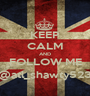 KEEP CALM AND FOLLOW ME @atl_shawty523 - Personalised Poster A1 size