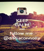 KEEP CALM AND follow me  @dilciaconnolly - Personalised Poster A1 size