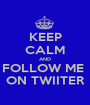 KEEP CALM AND FOLLOW ME  ON TWIITER - Personalised Poster A1 size