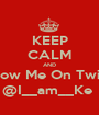 KEEP CALM AND Follow Me On Twitter @I__am__Ke  - Personalised Poster A1 size