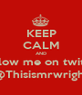 KEEP CALM AND Follow me on twitter @Thisismrwright - Personalised Poster A1 size