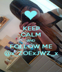 KEEP CALM AND FOLLOW ME @x_ZOExJWZ_x - Personalised Poster A1 size