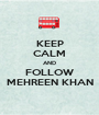 KEEP CALM AND FOLLOW MEHREEN KHAN - Personalised Poster A1 size
