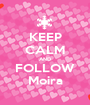 KEEP CALM AND FOLLOW Moira - Personalised Poster A1 size