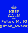 KEEP CALM AND Follow My IG @IMSo_Swavey - Personalised Poster A1 size