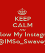 KEEP CALM AND Follow My Instagram @IMSo_Swavey - Personalised Poster A1 size