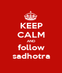 KEEP CALM AND follow sadhotra - Personalised Poster A1 size