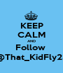KEEP CALM AND Follow  @That_KidFly23 - Personalised Poster A1 size