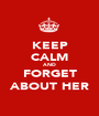 KEEP CALM AND FORGET ABOUT HER - Personalised Poster A1 size
