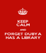 KEEP CALM AND FORGET DUBYA HAS A LIBRARY - Personalised Poster A1 size