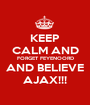 KEEP CALM AND FORGET FEYENOORD AND BELIEVE AJAX!!! - Personalised Poster A1 size