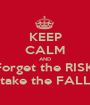 KEEP CALM AND Forget the RISK, take the FALL - Personalised Poster A1 size
