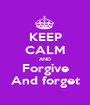 KEEP CALM AND Forgive And forget - Personalised Poster A1 size