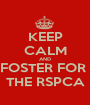 KEEP CALM AND FOSTER FOR  THE RSPCA - Personalised Poster A1 size