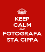 KEEP CALM AND FOTOGRAFA STA CIPPA - Personalised Poster A1 size