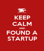 KEEP CALM AND FOUND A STARTUP - Personalised Poster A1 size