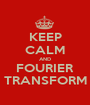 KEEP CALM AND FOURIER TRANSFORM - Personalised Poster A1 size