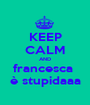 KEEP CALM AND francesca  è stupidaaa - Personalised Poster A1 size