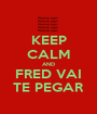 KEEP CALM AND FRED VAI TE PEGAR - Personalised Poster A1 size