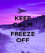 KEEP CALM AND FREEZE OFF - Personalised Poster A1 size