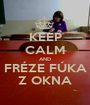 KEEP CALM AND FRÉZE FÚKA Z OKNA - Personalised Poster A1 size