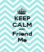 KEEP CALM AND Friend Me - Personalised Poster A1 size