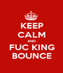 KEEP CALM AND FUC KING BOUNCE - Personalised Poster A1 size