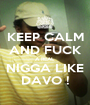 KEEP CALM AND FUCK A REAL NIGGA LIKE DAVO ! - Personalised Poster A1 size