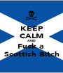 KEEP CALM AND Fuck a  Scottish Bitch - Personalised Poster A1 size