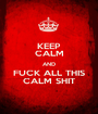 KEEP CALM AND FUCK ALL THIS CALM SHIT - Personalised Poster A1 size