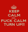 KEEP CALM AND... FUCK CALM  TURN UP!!! - Personalised Poster A1 size