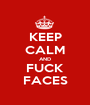 KEEP CALM AND FUCK FACES - Personalised Poster A1 size