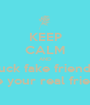 KEEP CALM AND fuck fake friends where your real friends at - Personalised Poster A1 size