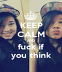 KEEP CALM AND fuck if you think - Personalised Poster A1 size
