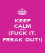 KEEP CALM AND (FUCK IT. FREAK OUT!) - Personalised Poster A1 size