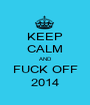 KEEP CALM AND FUCK OFF 2014 - Personalised Poster A1 size