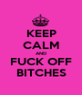 KEEP CALM AND FUCK OFF BITCHES - Personalised Poster A1 size